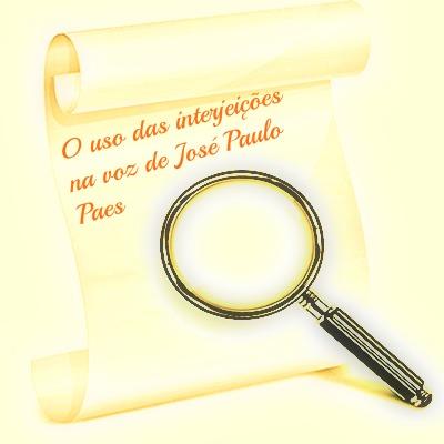 O uso das interjeições no poema de José Paulo Paes é demarcado de forma intencional